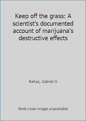 Keep off the grass: A scientist's documented account of marijuana's... 1
